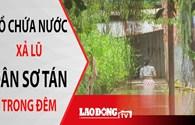 Tin nóng 24h: Dân sơ tán khẩn cấp trong đêm vì hồ xả lũ