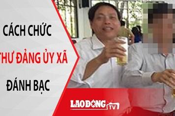 NÓNG 24H: Cách chức Bí thư Đảng ủy xã đánh bạc