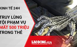 Kinh tế 24h: Dự án cao ốc tro cốt tại Hà Nội; Công an truy lùng tội phạm vụ mất 500 triệu trong thẻ Vietcombank