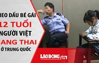 Nóng 24H: Theo dấu bé gái 12 tuổi người Việt mang thai ở Trung Quốc